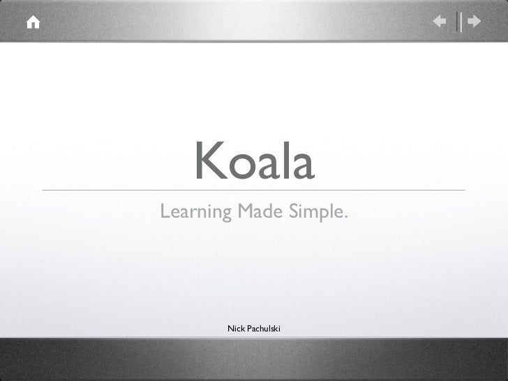 Koala <ul><li>Learning Made Simple. </li></ul>Nick Pachulski