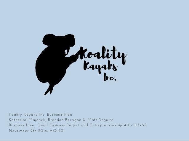 Koality Kayaks Inc. KoalityKayaksInc,BusinessPlan KatherineMajerick,BrandonBerrigan&MattDeguire BusinessLaw,Sm...