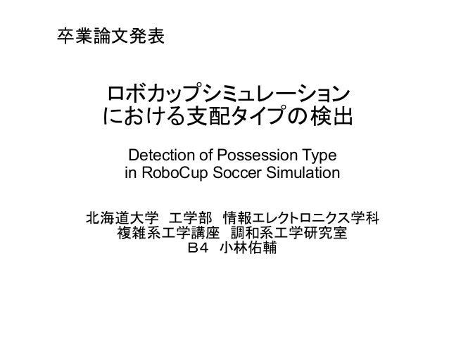 卒業論文発表  ロボカップシミュレーション  における支配タイプの検出  Detection of Possession Type  in RoboCup Soccer Simulation  北海道大学 工学部 情報エレクトロニクス学科  複...