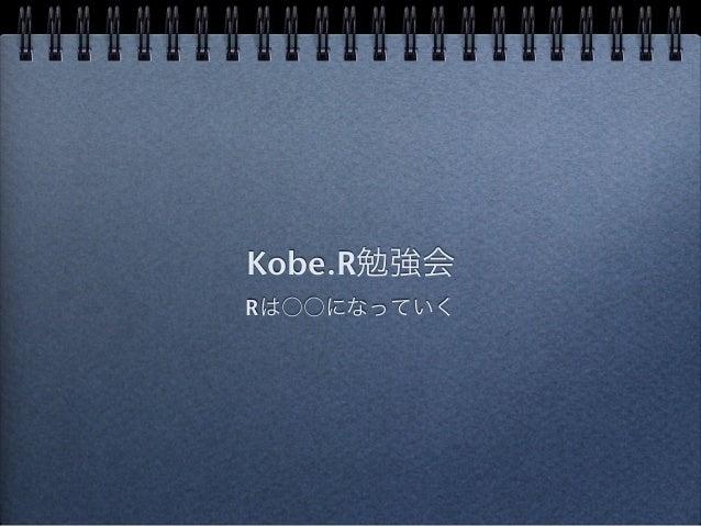 Kobe.R勉強会  Rは○○になっていく