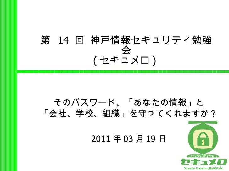 第  14  回 神戸情報セキュリティ勉強会 ( セキュメロ )  そのパスワード、「あなたの情報」と 「会社、学校、組織」を守ってくれますか? 2011 年 03 月 19 日