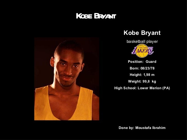 Kobe Bryant Kobe Bryant basketball player Position:  Guard Born: 08/23/78 Height: 1,98 m Weight: 99,8  kg High School: Low...