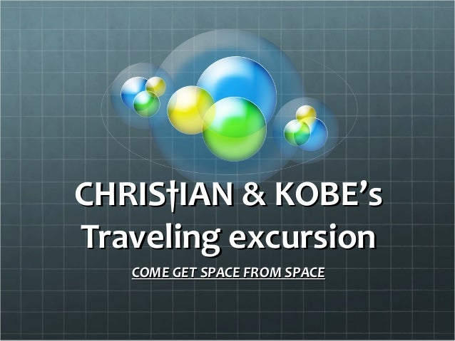 CHRIS†IAN & KOBE'sTraveling excursion   COME GET SPACE FROM SPACE