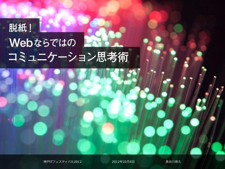 脱紙!Webならではのコミュニケーション思考術      神戸ITフェスティバル2012   2012年10月6日   長谷川恭久