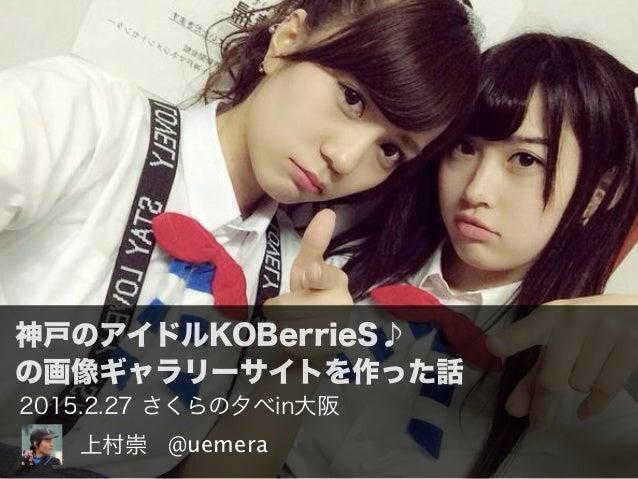 神戸のアイドルKOBerrieS♪ の画像ギャラリーサイトを作った話 @uemera上村崇 2015.2.27 さくらの夕べin大阪