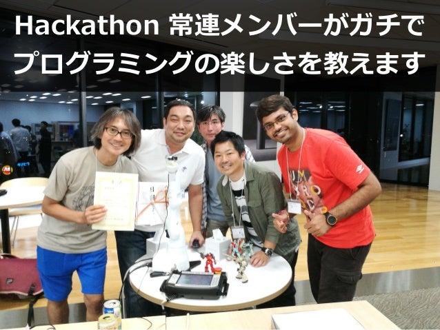 Hackathon 常連メンバーがガチで プログラミングの楽しさを教えます
