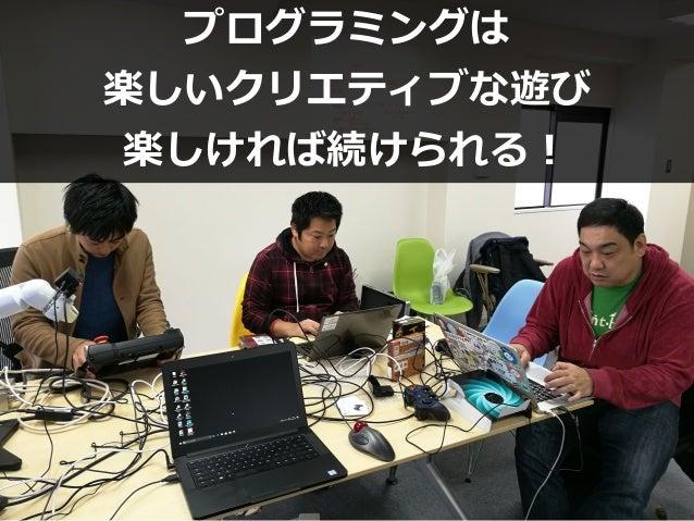 プログラミングは 楽しいクリエティブな遊び 楽しければ続けられる!