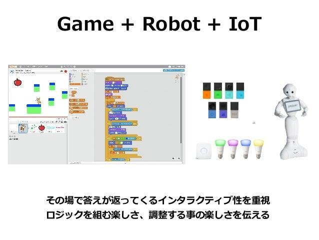 Game + Robot + IoT その場で答えが返ってくるインタラクティブ性を重視 ロジックを組む楽しさ、調整する事の楽しさを伝える