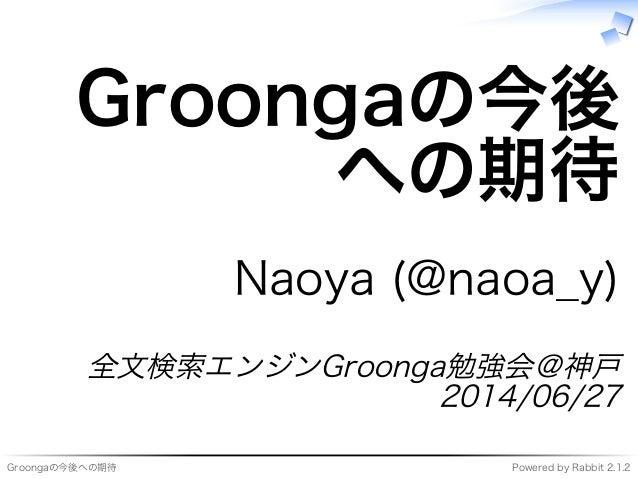 Groongaの今後への期待 Powered�by�Rabbit�2.1.2 Groongaの今後 への期待 Naoya�(@naoa̲y) 全⽂検索エンジンGroonga勉強会@神⼾ 2014/06/27