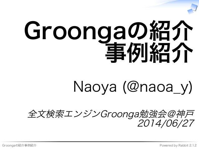 Groongaの紹介事例紹介 Powered�by�Rabbit�2.1.2 Groongaの紹介 事例紹介 Naoya�(@naoa̲y) 全⽂検索エンジンGroonga勉強会@神⼾ 2014/06/27