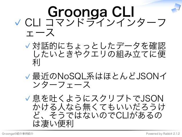 Groongaの紹介事例紹介 Powered�by�Rabbit�2.1.2 Groonga�CLI CLI�コマンドラインインターフ ェース 対話的にちょっとしたデータを確認 したいときやクエリの組み⽴てに便 利 ✓ 最近のNoSQL系はほと...