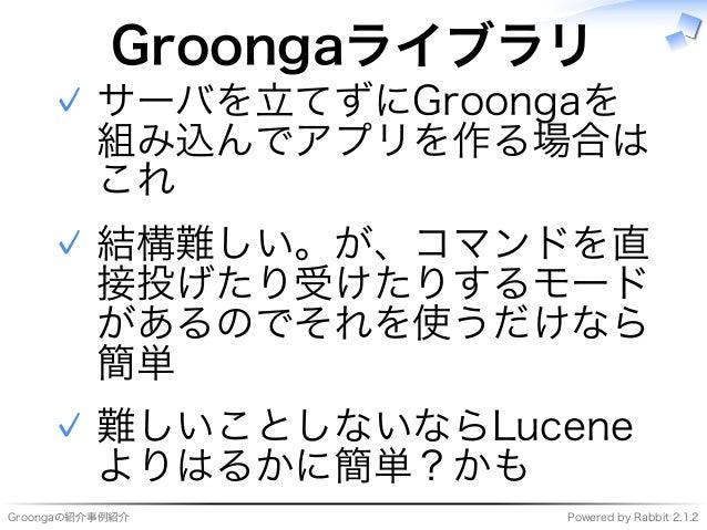 Groongaの紹介事例紹介 Powered�by�Rabbit�2.1.2 Groongaライブラリ サーバを⽴てずにGroongaを 組み込んでアプリを作る場合は これ ✓ 結構難しい。が、コマンドを直 接投げたり受けたりするモード がある...