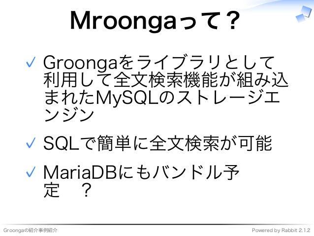 Groongaの紹介事例紹介 Powered�by�Rabbit�2.1.2 Mroongaって? Groongaをライブラリとして 利用して全⽂検索機能が組み込 まれたMySQLのストレージエ ンジン ✓ SQLで簡単に全⽂検索が可能✓ Ma...