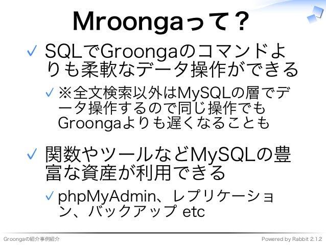 Groongaの紹介事例紹介 Powered�by�Rabbit�2.1.2 Mroongaって? SQLでGroongaのコマンドよ りも柔軟なデータ操作ができる ※全⽂検索以外はMySQLの層でデ ータ操作するので同じ操作でも Groong...