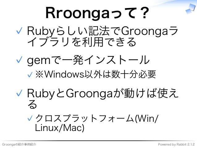 Groongaの紹介事例紹介 Powered�by�Rabbit�2.1.2 Rroongaって? Rubyらしい記法でGroongaラ イブラリを利用できる ✓ gemで⼀発インストール ※Windows以外は数⼗分必要✓ ✓ RubyとGr...