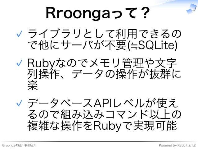 Groongaの紹介事例紹介 Powered�by�Rabbit�2.1.2 Rroongaって? ライブラリとして利用できるの で他にサーバが不要(≒SQLite) ✓ Rubyなのでメモリ管理や⽂字 列操作、データの操作が抜群に 楽 ✓ デ...