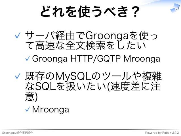 Groongaの紹介事例紹介 Powered�by�Rabbit�2.1.2 どれを使うべき? サーバ経由でGroongaを使っ て⾼速な全⽂検索をしたい Groonga�HTTP/GQTP�Mroonga✓ ✓ 既存のMySQLのツールや複雑...