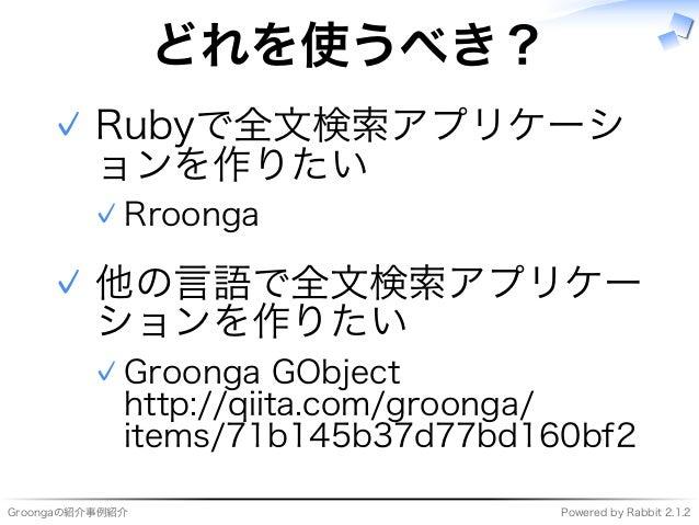 Groongaの紹介事例紹介 Powered�by�Rabbit�2.1.2 どれを使うべき? Rubyで全⽂検索アプリケーシ ョンを作りたい Rroonga�✓ ✓ 他の⾔語で全⽂検索アプリケー ションを作りたい Groonga�GObjec...
