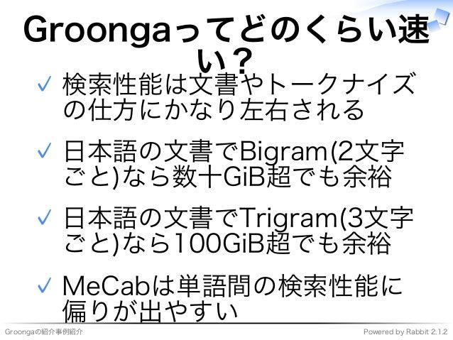 Groongaの紹介事例紹介 Powered�by�Rabbit�2.1.2 Groongaってどのくらい速 い? 検索性能は⽂書やトークナイズ の仕⽅にかなり左右される ✓ ⽇本語の⽂書でBigram(2⽂字 ごと)なら数⼗GiB超でも余裕 ...