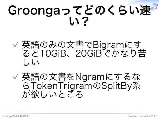 Groongaの紹介事例紹介 Powered�by�Rabbit�2.1.2 Groongaってどのくらい速 い? 英語のみの⽂書でBigramにす ると10GiB、20GiBでかなり苦 しい ✓ 英語の⽂書をNgramにするな らTokenT...