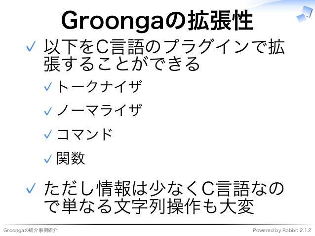 Groongaの紹介事例紹介 Powered�by�Rabbit�2.1.2 Groongaの拡張性 以下をC⾔語のプラグインで拡 張することができる トークナイザ✓ ノーマライザ✓ コマンド✓ 関数✓ ✓ ただし情報は少なくC⾔語なの で単な...