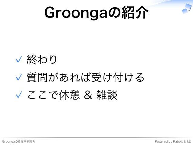 Groongaの紹介事例紹介 Powered�by�Rabbit�2.1.2 Groongaの紹介 終わり✓ 質問があれば受け付ける✓ ここで休憩�&�雑談✓