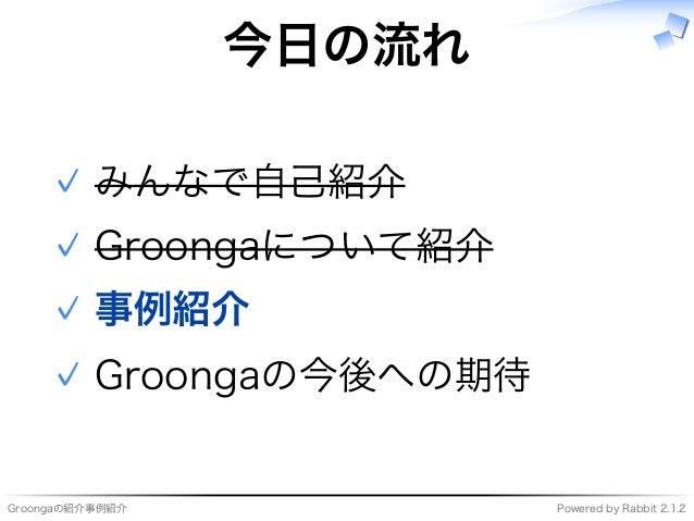 Groongaの紹介事例紹介 Powered�by�Rabbit�2.1.2 今⽇の流れ みんなで自⼰紹介✓ Groongaについて紹介✓ 事例紹介✓ Groongaの今後への期待✓