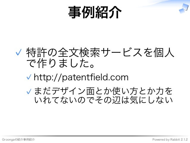 Groongaの紹介事例紹介 Powered�by�Rabbit�2.1.2 事例紹介 特許の全⽂検索サービスを個⼈ で作りました。 http://patentfield.com✓ まだデザイン⾯とか使い⽅とか⼒を いれてないのでその辺は気にしな...