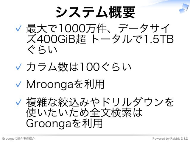 Groongaの紹介事例紹介 Powered�by�Rabbit�2.1.2 システム概要 最大で1000万件、データサイ ズ400GiB超�トータルで1.5TB ぐらい ✓ カラム数は100ぐらい✓ Mroongaを利用✓ 複雑な絞込みやドリ...