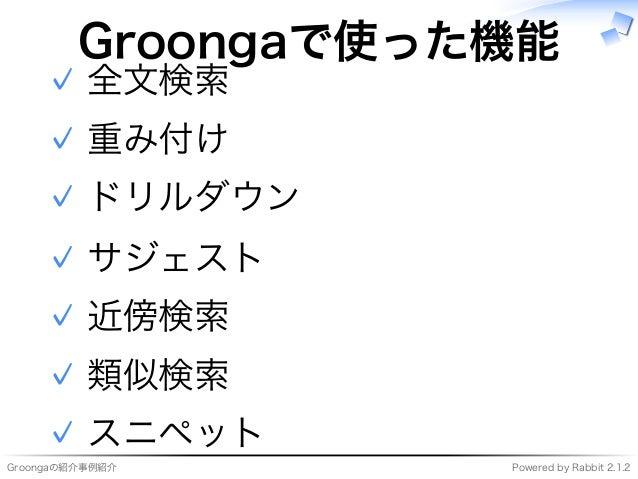 Groongaの紹介事例紹介 Powered�by�Rabbit�2.1.2 Groongaで使った機能 全⽂検索✓ 重み付け✓ ドリルダウン✓ サジェスト✓ 近傍検索✓ 類似検索✓ スニペット✓