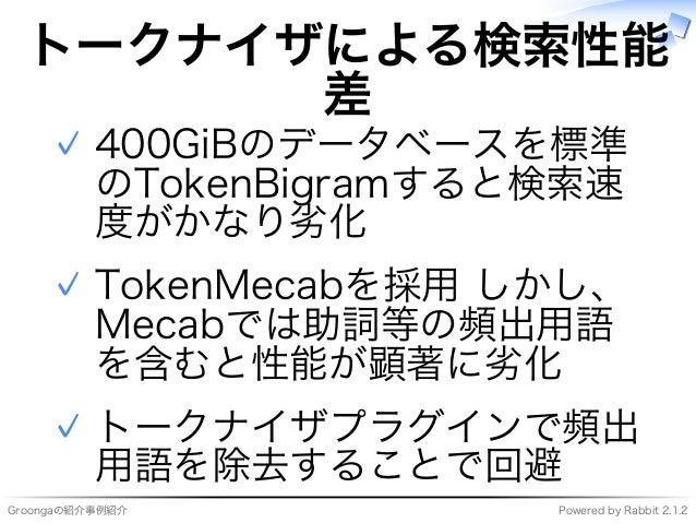 Groongaの紹介事例紹介 Powered�by�Rabbit�2.1.2 トークナイザによる検索性能 差 400GiBのデータベースを標準 のTokenBigramすると検索速 度がかなり劣化 ✓ TokenMecabを採用�しかし、 Me...