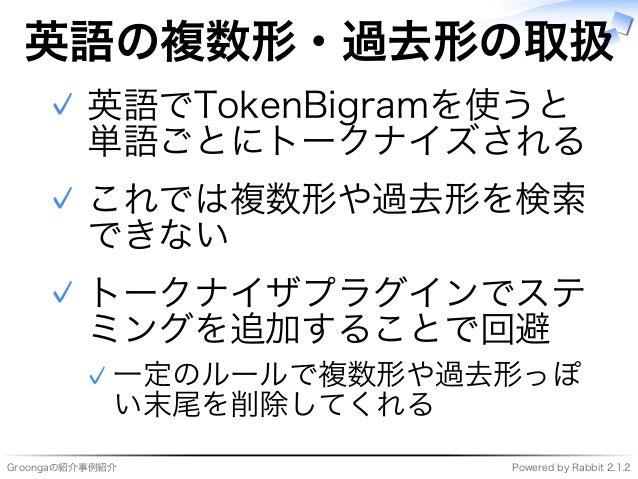 Groongaの紹介事例紹介 Powered�by�Rabbit�2.1.2 英語の複数形・過去形の取扱 英語でTokenBigramを使うと 単語ごとにトークナイズされる ✓ これでは複数形や過去形を検索 できない ✓ トークナイザプラグイン...
