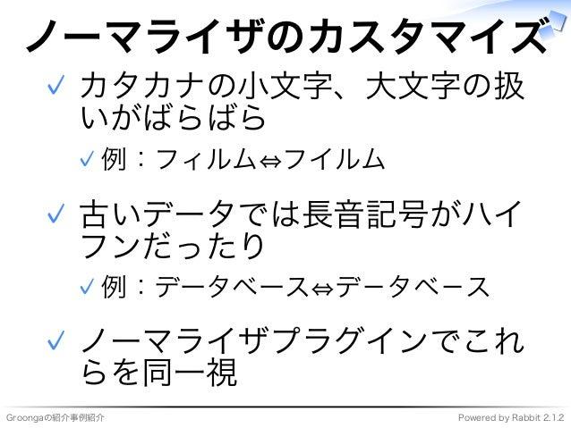 Groongaの紹介事例紹介 Powered�by�Rabbit�2.1.2 ノーマライザのカスタマイズ カタカナの⼩⽂字、大⽂字の扱 いがばらばら 例:フィルム⇔フイルム✓ ✓ 古いデータでは⻑⾳記号がハイ フンだったり 例:データベース⇔デ...