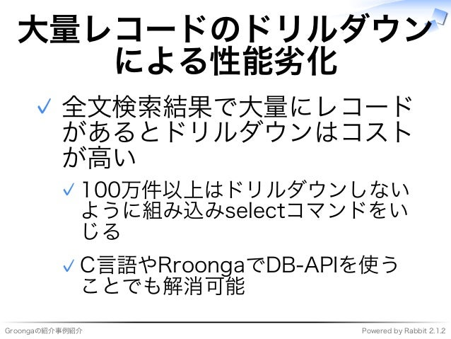 Groongaの紹介事例紹介 Powered�by�Rabbit�2.1.2 大量レコードのドリルダウン による性能劣化 全⽂検索結果で大量にレコード があるとドリルダウンはコスト が⾼い 100万件以上はドリルダウンしない ように組み込みse...