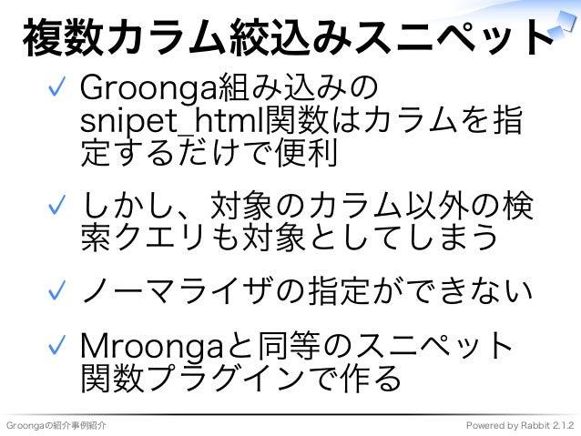 Groongaの紹介事例紹介 Powered�by�Rabbit�2.1.2 複数カラム絞込みスニペット Groonga組み込みの snipet̲html関数はカラムを指 定するだけで便利 ✓ しかし、対象のカラム以外の検 索クエリも対象として...