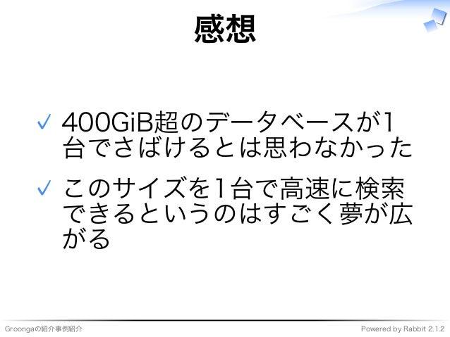 Groongaの紹介事例紹介 Powered�by�Rabbit�2.1.2 感想 400GiB超のデータベースが1 台でさばけるとは思わなかった ✓ このサイズを1台で⾼速に検索 できるというのはすごく夢が広 がる ✓