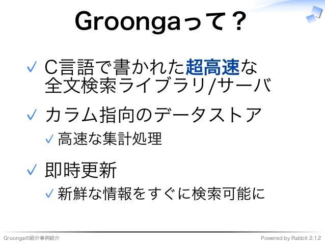 Groongaの紹介事例紹介 Powered�by�Rabbit�2.1.2 Groongaって? C⾔語で書かれた超⾼速な 全⽂検索ライブラリ/サーバ ✓ カラム指向のデータストア ⾼速な集計処理✓ ✓ 即時更新 新鮮な情報をすぐに検索可能に...