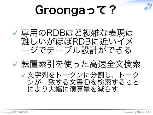 Groongaの紹介事例紹介 Powered�by�Rabbit�2.1.2 Groongaって? 専用のRDBほど複雑な表現は 難しいがほぼRDBに近いイメ ージでテーブル設計ができる ✓ 転置索引を使った⾼速全⽂検索 ⽂字列をトークンに分割...