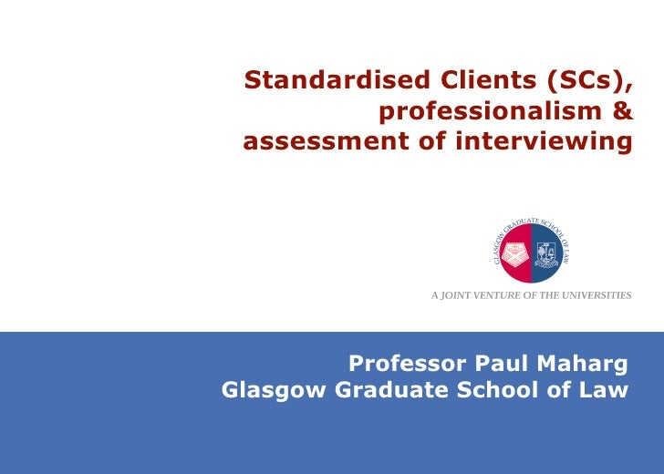 Standardised Clients (SCs), professionalism & assessment of interviewing Professor Paul Maharg Glasgow Graduate School of ...