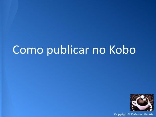 Como publicar no Kobo Copyright © Cafeína Literária