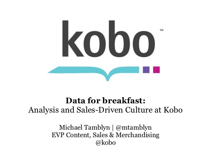 Data for breakfast: Analysis and Sales-Driven Culture at Kobo Michael Tamblyn | @mtamblyn EVP Content, Sales & Merchandisi...