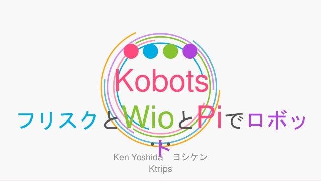 Kobots フリスクとWioとPiでロボッ トKen Yoshida ヨシケン Ktrips