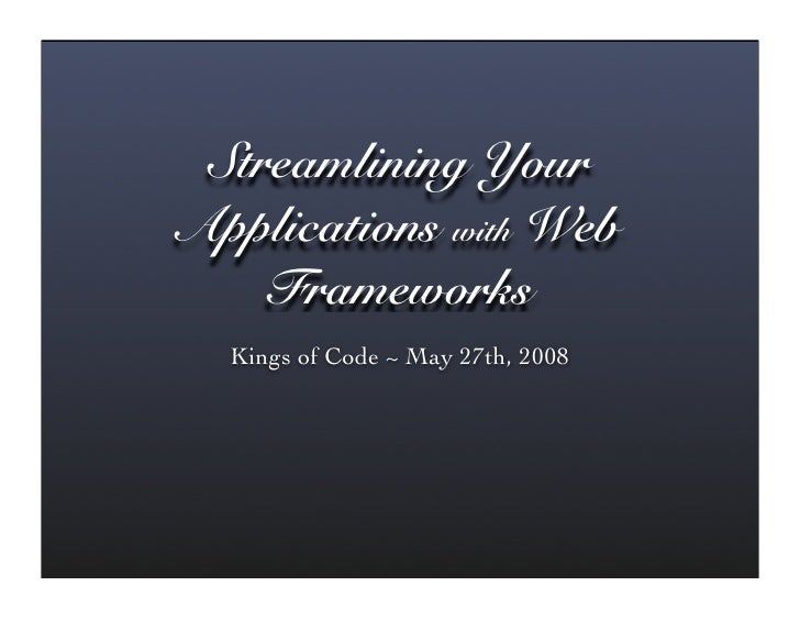 Streamlining Your Applications with Web     Frameworks   Kings of Code ~ May 27th, 2008