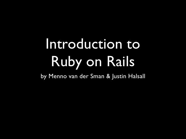 Introduction to   Ruby on Rails by Menno van der Sman & Justin Halsall