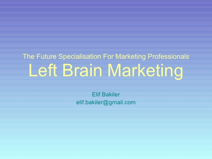 The Future Specialisation For Marketing Professionals Left Brain Marketing Elif Bakiler [email_address]