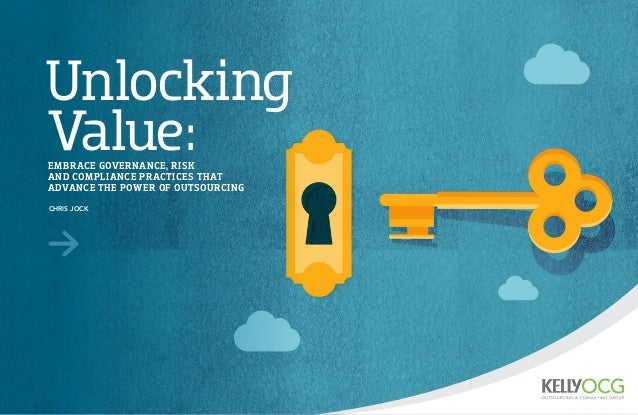 Unlocking Value:EMBRACE GOVERNANCE, RISK AND COMPLIANCE PRACTICES THAT ADVANCE THE POWER OF OUTSOURCING CHRIS JOCK