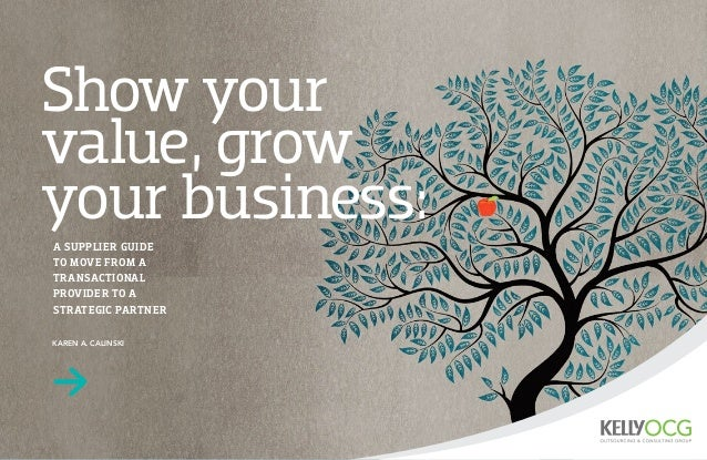 Show your  value, grow  your business:  A SUPPLIER GUIDE  TO MOVE FROM A  TRANSACTIONAL  PROVIDER TO A  STRATEGIC PARTNER ...
