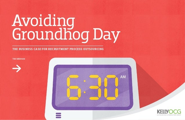 Avoiding  Groundhog Day  THE BUSINESS CASE FOR RECRUITMENT PROCESS OUTSOURCING  TIM MEEHAN