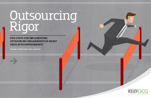 Outsourcing Rigor MICHAEL KOPER AND JUAN LUEVANO FIVE STEPS FOR IMPLEMENTING OUTSOURCING ENGAGEMENTS IN HIGHLY REGULATED E...