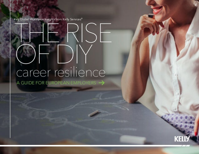 THERISE OFDIY Key Global Workforce Insights from Kelly Services® career resilience A GUIDE FOR EUROPEAN EMPLOYERS